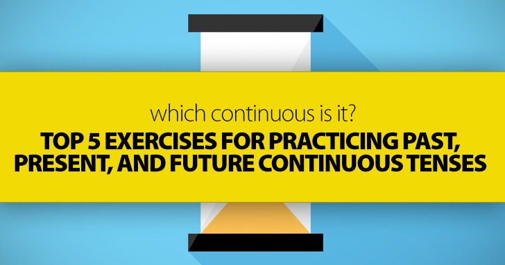 Which Continuous Is It? Top 5 Exercises for Practicing Past, Present, and Future Continuous Tenses