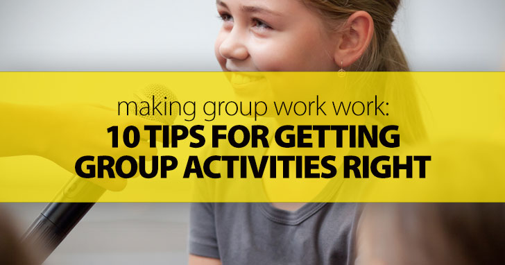 Making Group Work Work: 10 Tips for Getting Group Activities Right