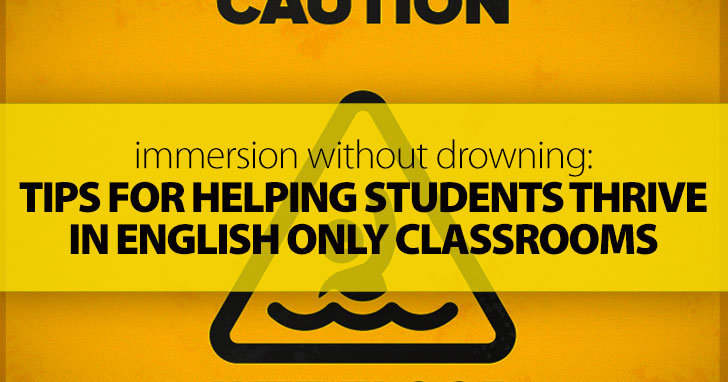 Immersion without Drowning: Tips for Helping Students Thrive in English Only Classrooms