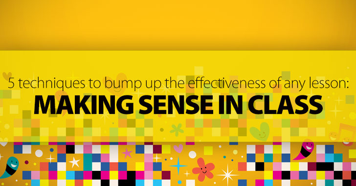 Making Sense in Class: 5 Techniques to Bump up the Effectiveness of Any Lesson