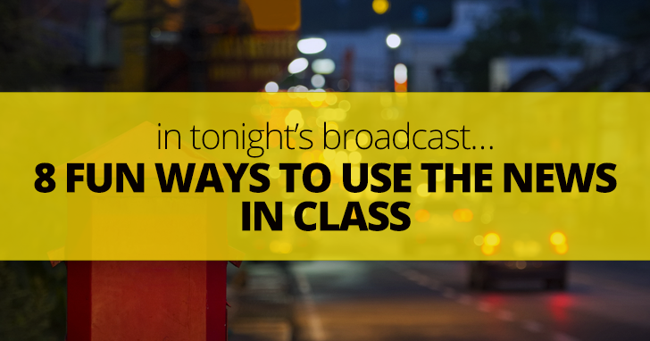 In Tonight�s Broadcast�8 Fun Ways to Use the News in Class
