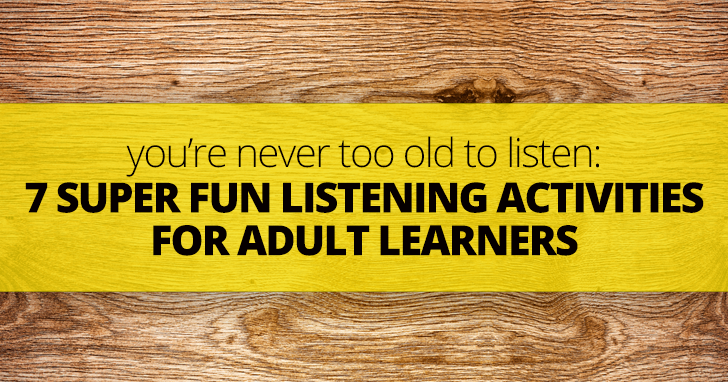 You�re Never Too Old to Listen: 7 Super Fun Listening Activities for Adult Learners
