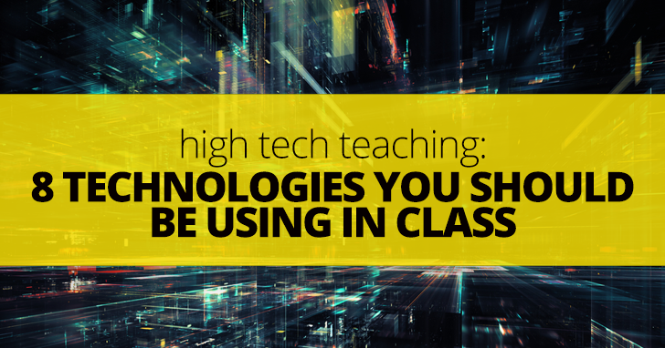 High Tech Teaching: 8 Technologies You Should Be Using in Class