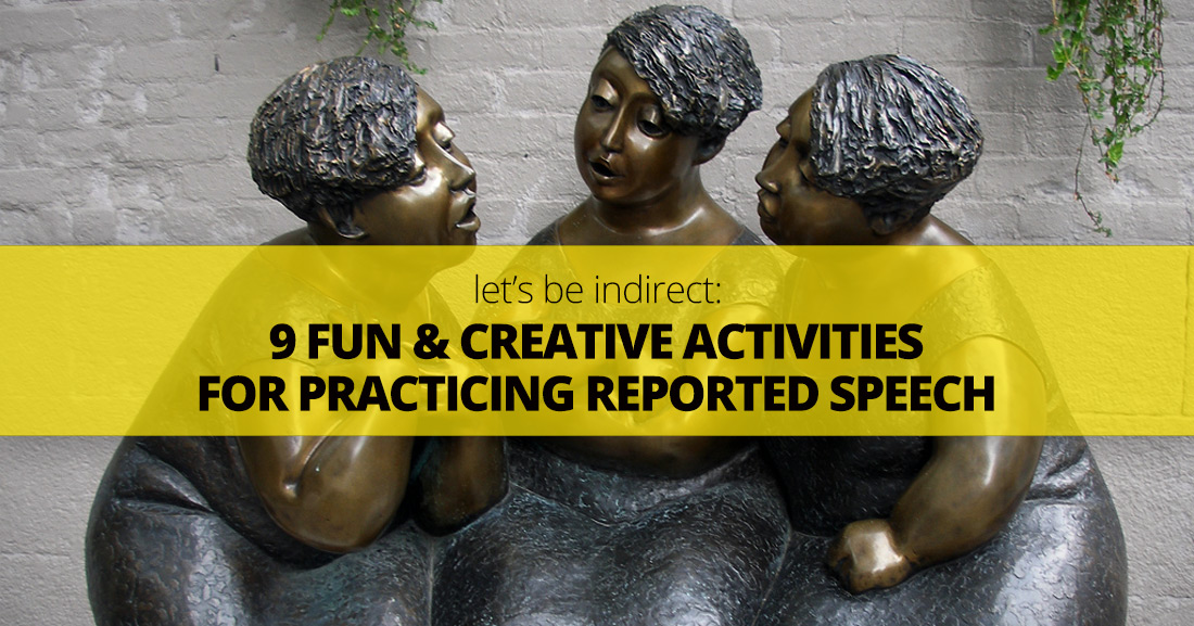 Let�s Be Indirect: Teachers� Top 9 Fun and Creative Activities for Practicing Reported Speech