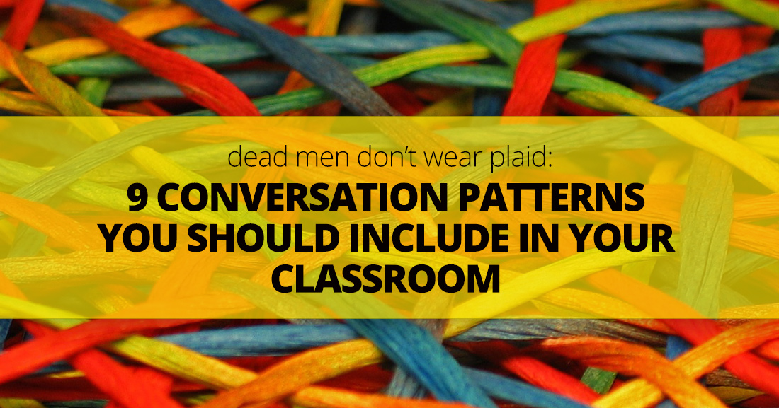 Dead Men Don�t Wear Plaid: 9 Conversation Patterns You Should Include in Your Classroom
