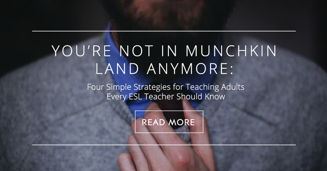 You�re Not in Munchkin Land Anymore: Four Simple Strategies for Teaching Adults Every ESL Teacher Should Know