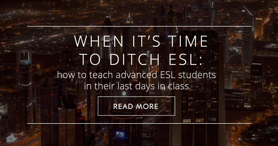 When it�s Time to Ditch ESL: How to Teach Advanced ESL Students in their Last Days in Class