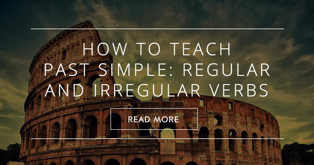 How to Teach Past Simple � Regular/Irregular Verbs