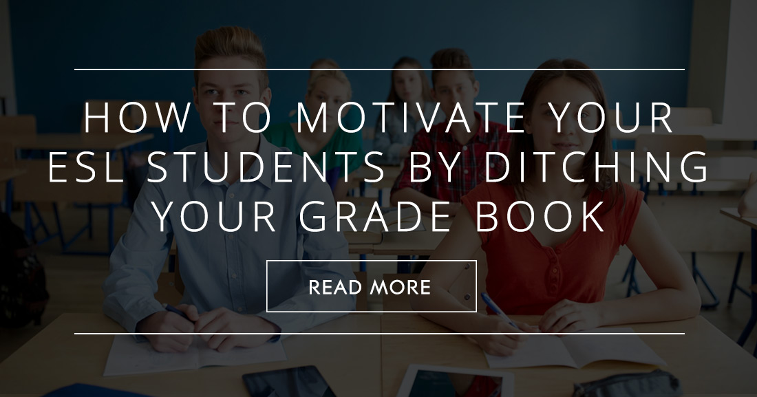 When an A Isn�t Good Enough: How to Motivate Your ESL Students by Ditching Your Grade Book