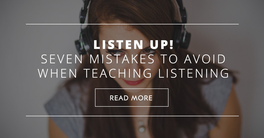 Listen Up!: Seven Mistakes to Avoid When Teaching Listening