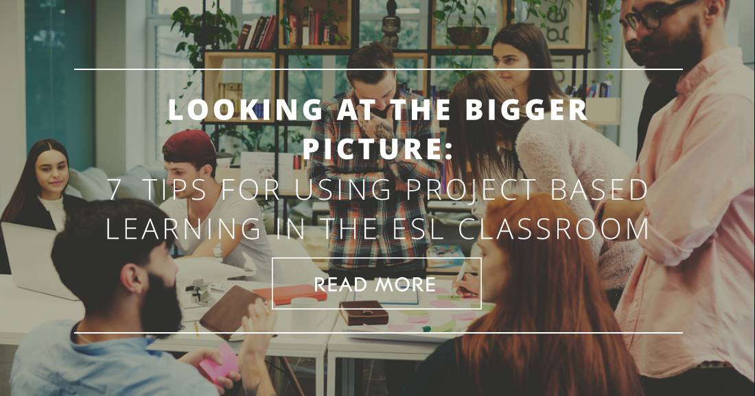 Looking at the Bigger Picture: 7 Tips for Using Project Based Learning in the ESL Classroom